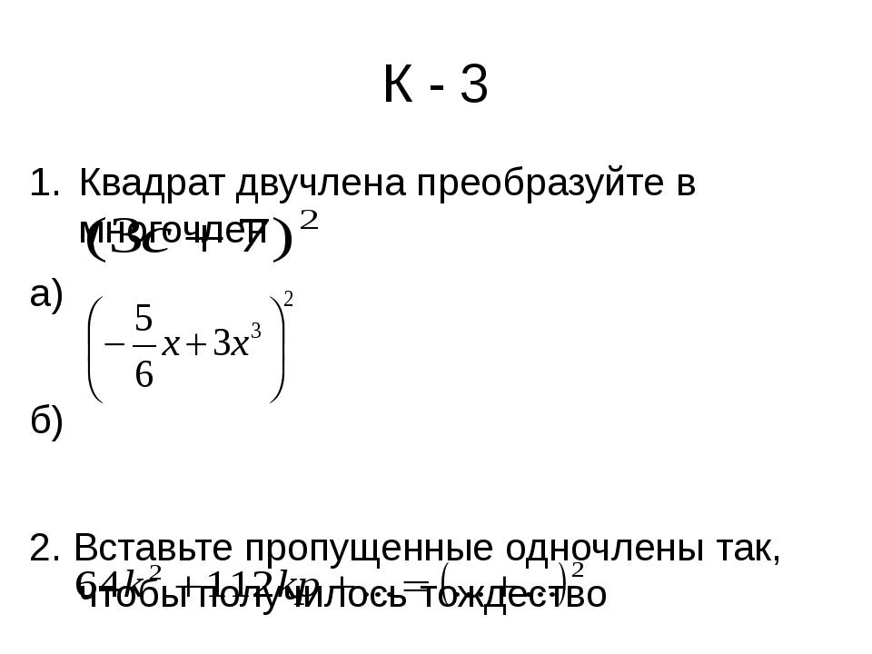 К - 3 Квадрат двучлена преобразуйте в многочлен а) б) 2. Вставьте пропущенные...