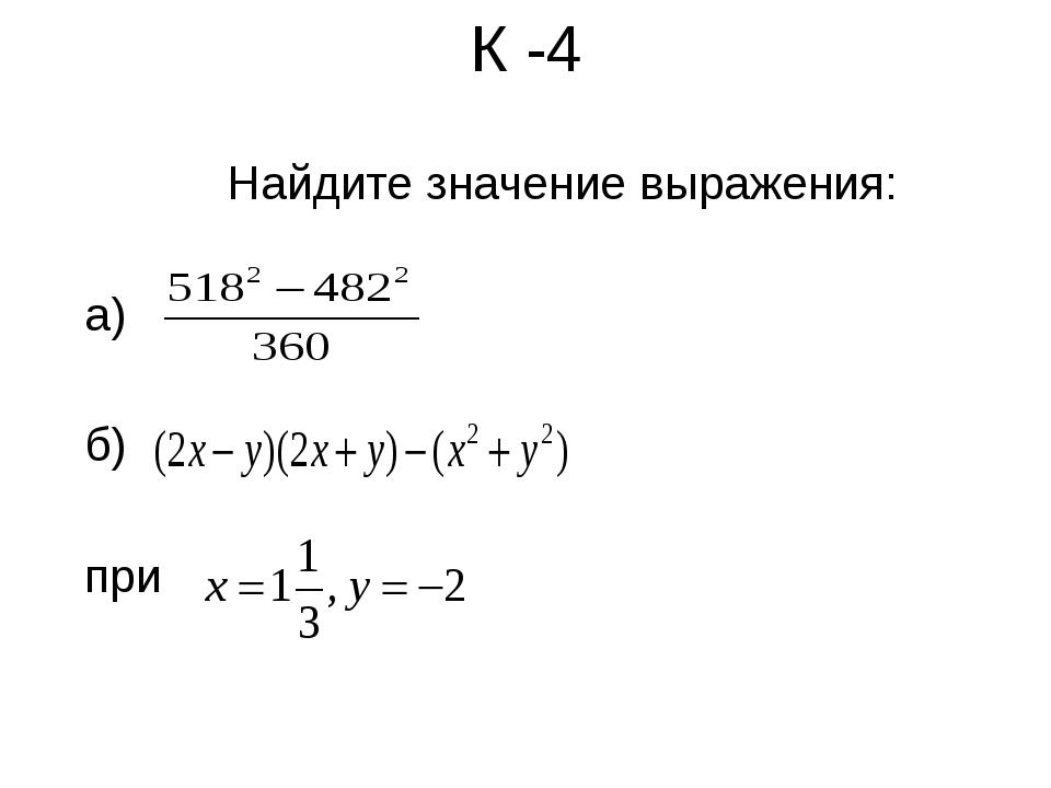 К -4 Найдите значение выражения: а) б) при