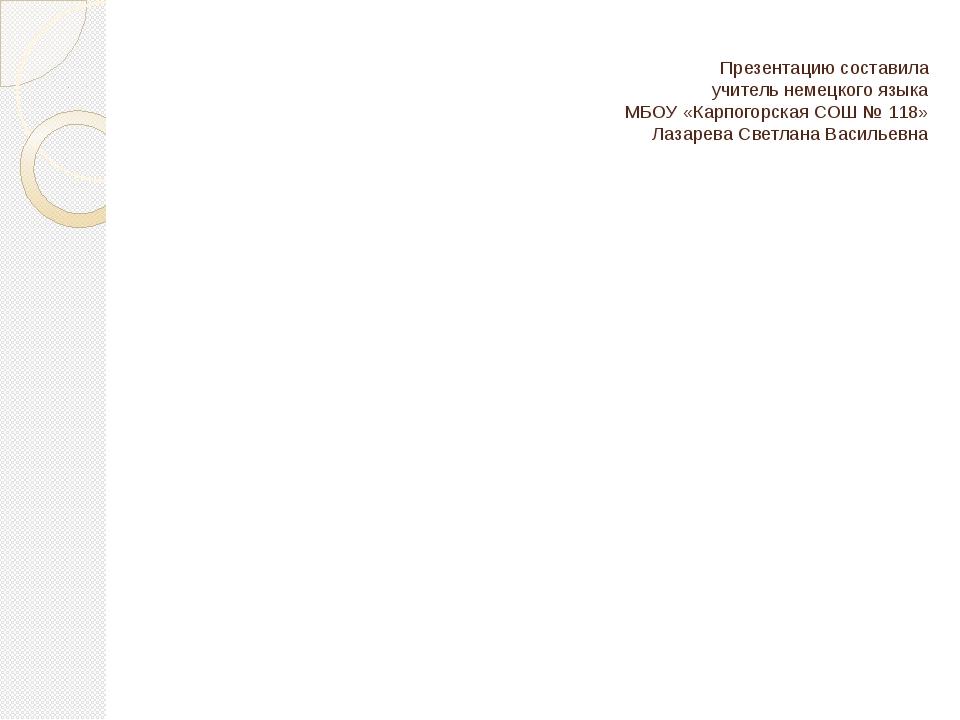 Презентацию составила учитель немецкого языка МБОУ «Карпогорская СОШ № 118»...