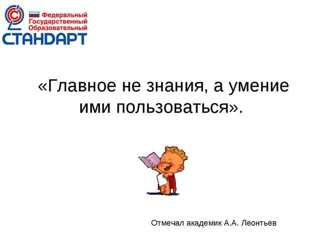 «Главное не знания, а умение ими пользоваться». Отмечал академик А.А. Леонтьев