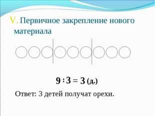 V. Первичное закрепление нового материала 9 : 3 = 3 (д.) Ответ: 3 детей получ