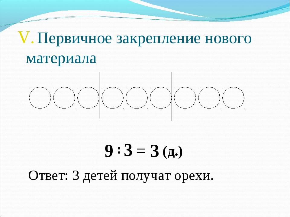 V. Первичное закрепление нового материала 9 : 3 = 3 (д.) Ответ: 3 детей получ...