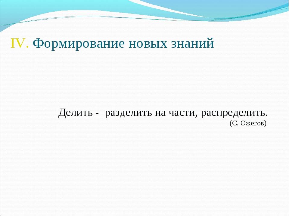 IV. Формирование новых знаний Делить - разделить на части, распределить. (С....