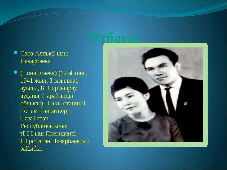 Отбасы Сара Алпысқызы Назарбаева (Қонақбаева) (12 ақпан , 1941 жыл, Қызылжар...