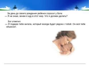 За день до своего рождения ребёнок спросил у Бога: — Я не знаю, зачем я иду