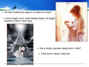 — Но как я пойму его, ведь я не знаю его язык? — Ангел будет учить тебя свое