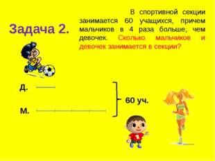 Задача 2. В спортивной секции занимается 60 учащихся, причем мальчиков в 4 ра