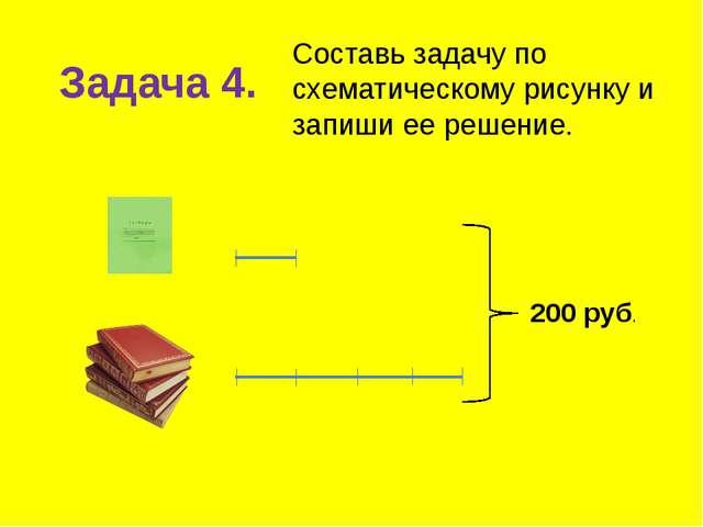 Задача 4. Составь задачу по схематическому рисунку и запиши ее решение. 200 р...