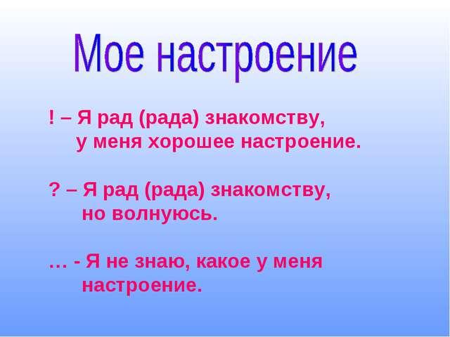 ! – Я рад (рада) знакомству, у меня хорошее настроение. ? – Я рад (рада) знак...