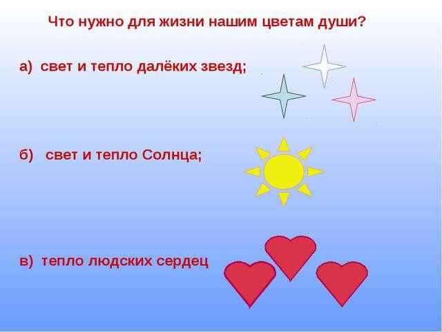 Что нужно для жизни нашим цветам души? а) свет и тепло далёких звезд; б) свет...