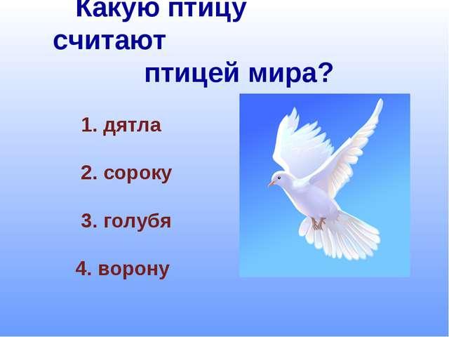 Какую птицу считают птицей мира? 1. дятла 2. сороку 3. голубя 4. ворону