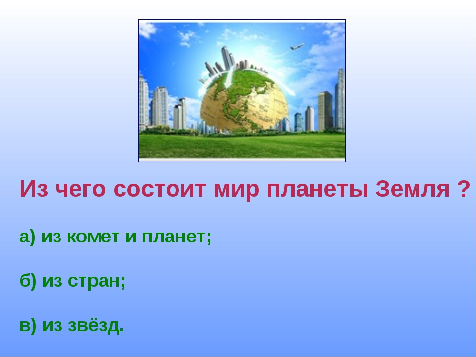 Из чего состоит мир планеты Земля ? а) из комет и планет; б) из стран; в) из...