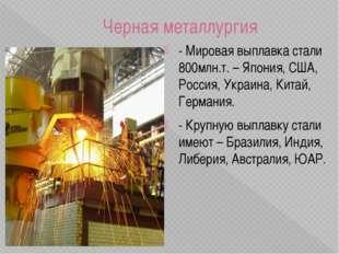 Черная металлургия - Мировая выплавка стали 800млн.т. – Япония, США, Россия,