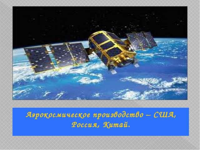 Аэрокосмическое производство – США, Россия, Китай.