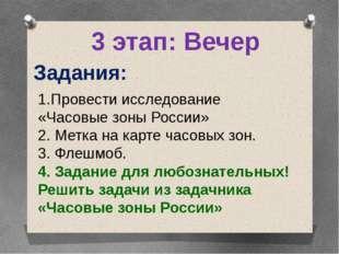 3 этап: Вечер Задания: Провести исследование «Часовые зоны России» 2. Метка н