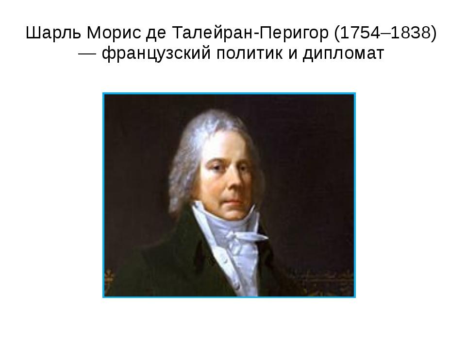 Шарль Морис де Талейран-Перигор (1754–1838) — французский политик и дипломат