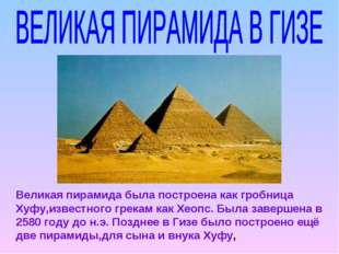 Великая пирамида была построена как гробница Хуфу,известного грекам как Хеопс