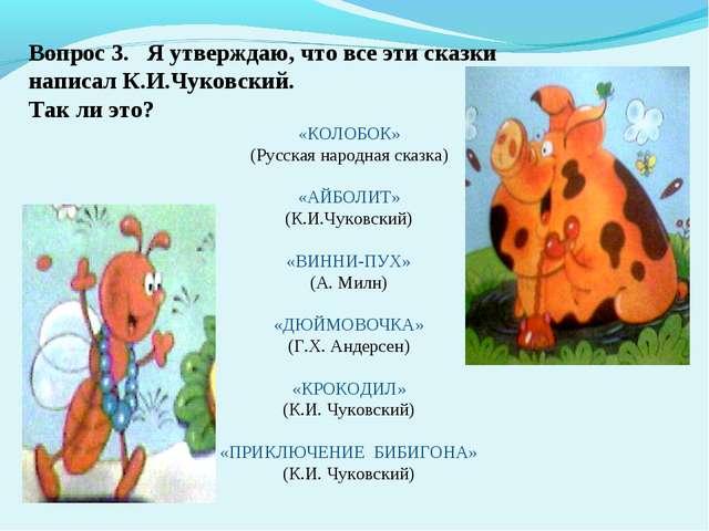 Вопрос 3. Я утверждаю, что все эти сказки написал К.И.Чуковский. Так ли это?...