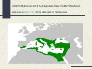 Византийская империя в период наибольшей территориальной экспансии к550 году
