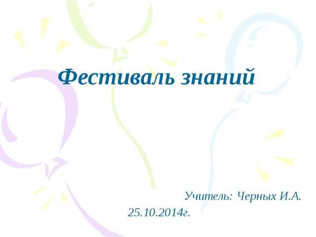 Фестиваль знаний Учитель: Черных И.А. 25.10.2014г.