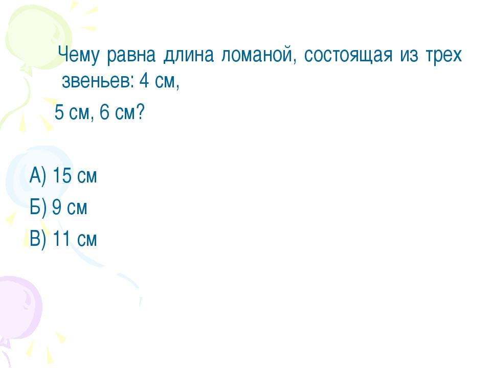 Чему равна длина ломаной, состоящая из трех звеньев: 4 см, 5 см, 6 см? А) 15...