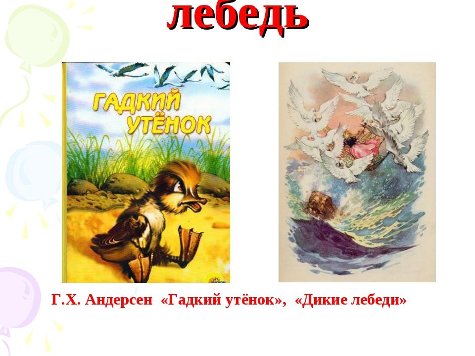 лебедь Г.Х. Андерсен «Гадкий утёнок», «Дикие лебеди»