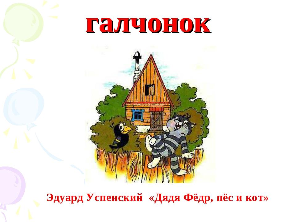 галчонок Эдуард Успенский «Дядя Фёдр, пёс и кот»
