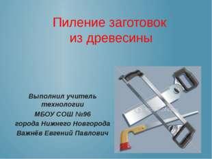 Пиление заготовок из древесины Выполнил учитель технологии МБОУ СОШ №96 город