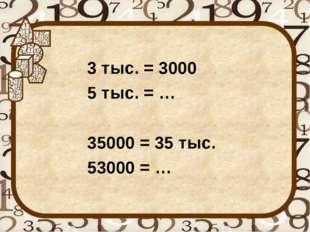 3 тыс. = 3000 5 тыс. = … 35000 = 35 тыс. 53000 = …