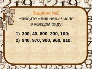 Задание №2 Найдите «лишнее» число в каждом ряду: 300, 40, 600, 200, 100; 940,