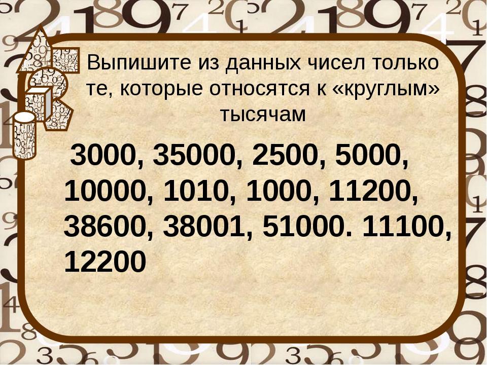 Выпишите из данных чисел только те, которые относятся к «круглым» тысячам 300...
