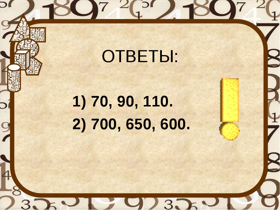 ОТВЕТЫ: 70, 90, 110. 700, 650, 600.