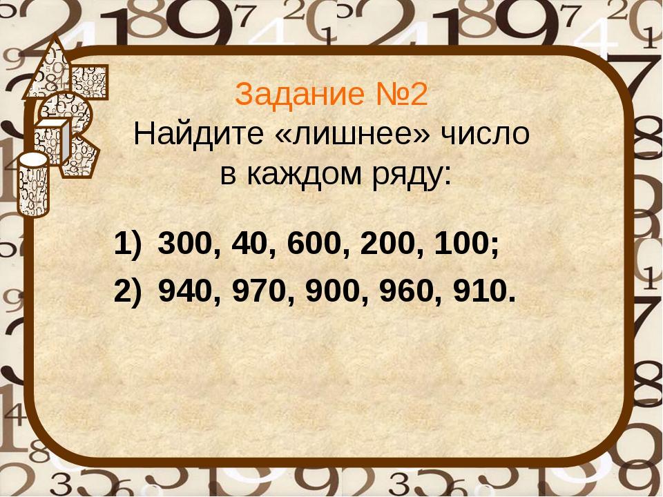 Задание №2 Найдите «лишнее» число в каждом ряду: 300, 40, 600, 200, 100; 940,...
