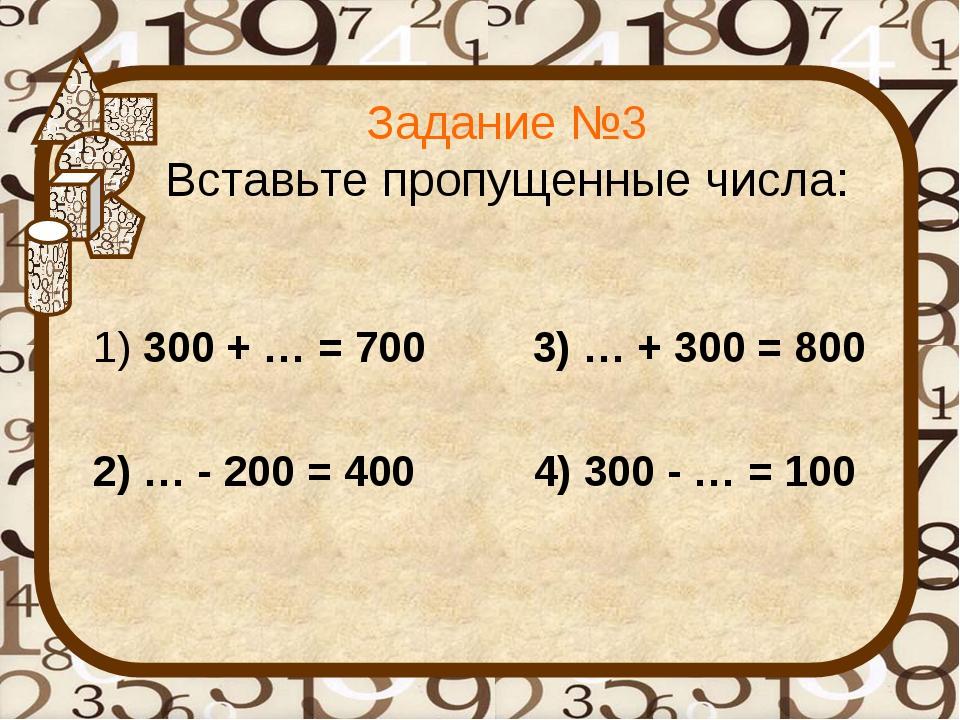 Задание №3 Вставьте пропущенные числа: 1) 300 + … = 700 3) … + 300 = 800 2) …...