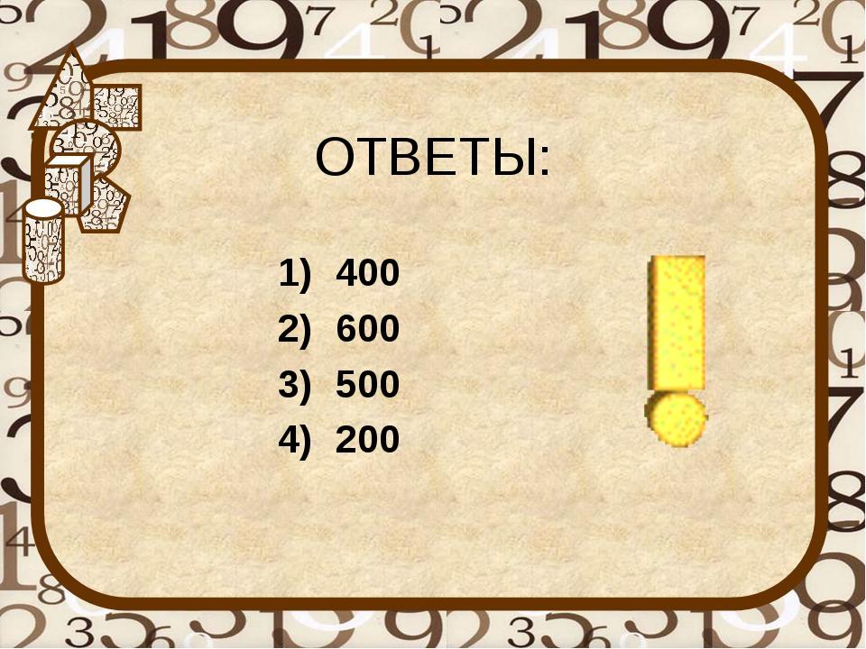 ОТВЕТЫ: 400 600 500 200