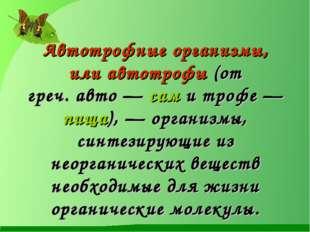 Автотрофные организмы, илиавтотрофы(от греч.авто— сам и трофе— пища), —