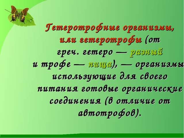 Гетеротрофные организмы, илигетеротрофы(от греч.гетеро— разный итрофе—...