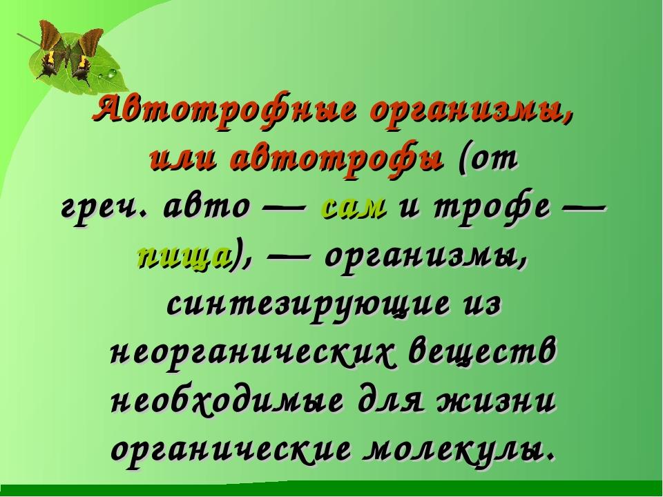 Автотрофные организмы, илиавтотрофы(от греч.авто— сам и трофе— пища), —...