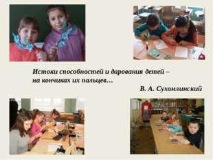 Истоки способностей и дарования детей – на кончиках их пальцев… В. А. Сухомл