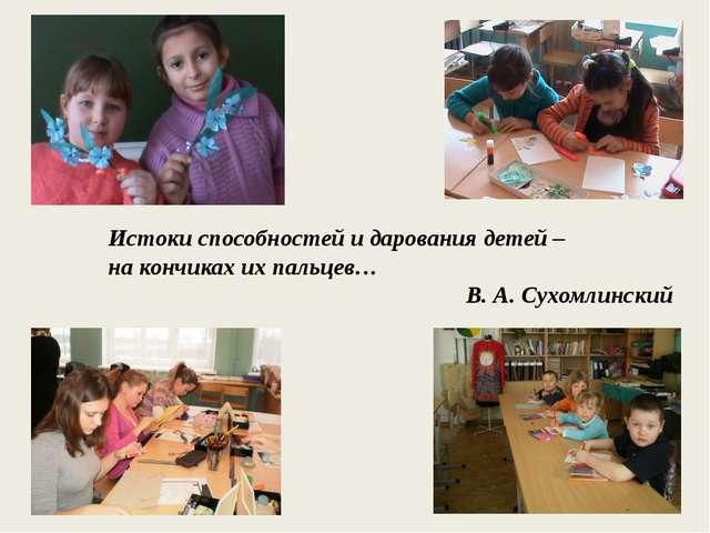 Истоки способностей и дарования детей – на кончиках их пальцев… В. А. Сухомл...