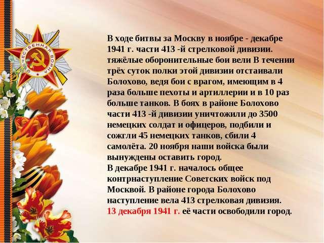 В ходе битвы за Москву в ноябре - декабре 1941 г. части 413 -й стрелковой див...