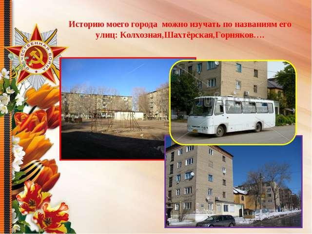 Историю моего города можно изучать по названиям его улиц: Колхозная,Шахтёрска...