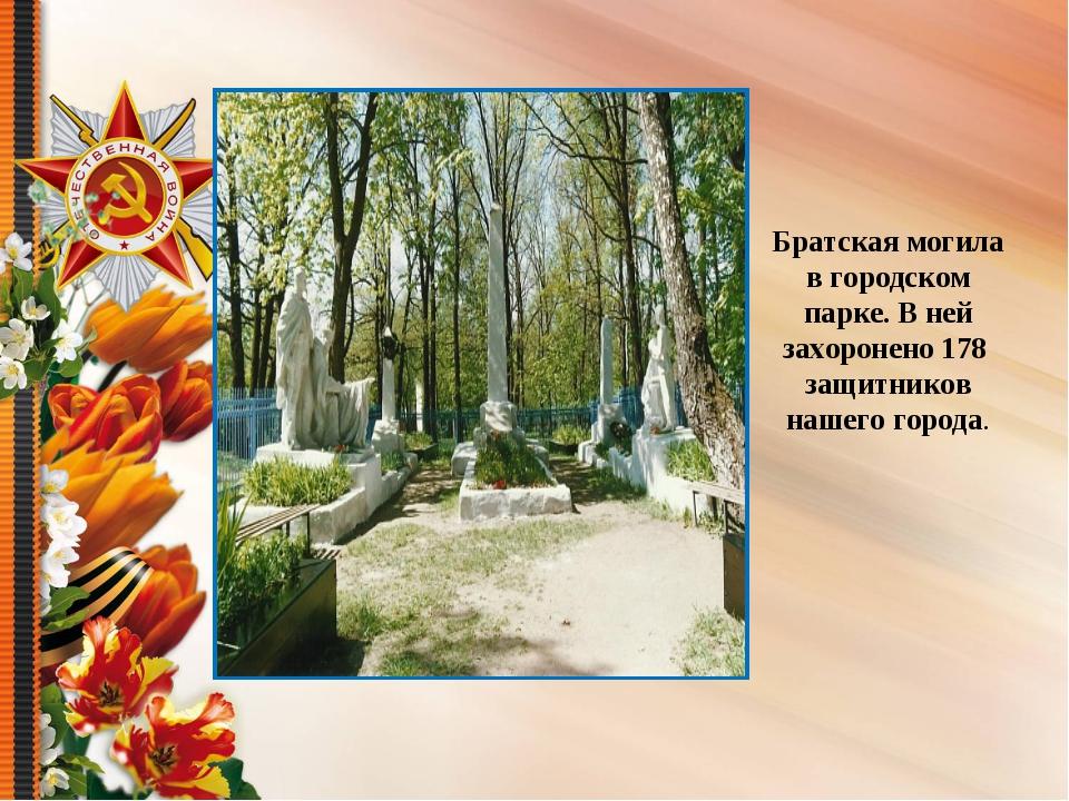 Братская могила в городском парке. В ней захоронено 178 защитников нашего гор...