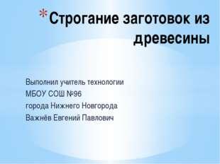 Выполнил учитель технологии МБОУ СОШ №96 города Нижнего Новгорода Важнёв Евге