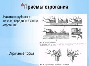Приёмы строгания Нажим на рубанок в начале, середине и конце строгания Строга