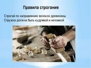 Строгай по направлению волокон древесины Стружка должна быть кудрявой и нелом