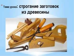 Тема урока: строгание заготовок из древесины