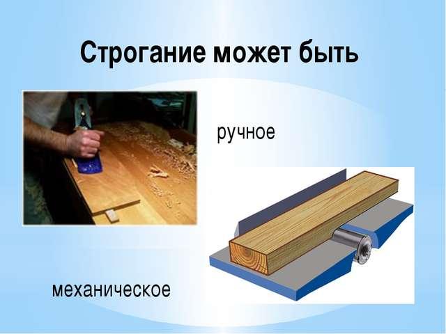 Строгание может быть ручное механическое