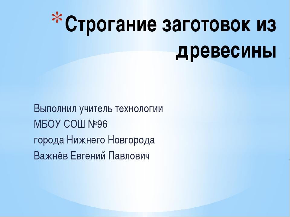 Выполнил учитель технологии МБОУ СОШ №96 города Нижнего Новгорода Важнёв Евге...