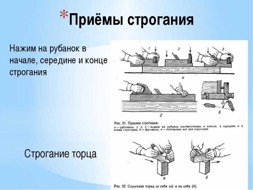 Приёмы строгания Нажим на рубанок в начале, середине и конце строгания Строга...